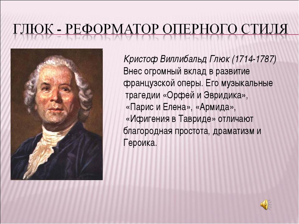 Кристоф Виллибальд Глюк (1714-1787) Внес огромный вклад в развитие французско...