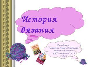 История вязания Разработала: Кононенко Лариса Витальевна Учитель технологии М