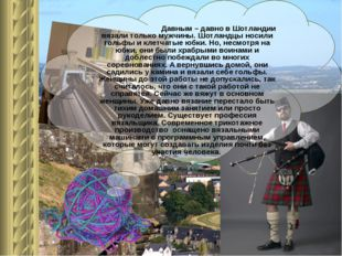 Давным – давно в Шотландии вязали только мужчины. Шотландцы носили гольфы и