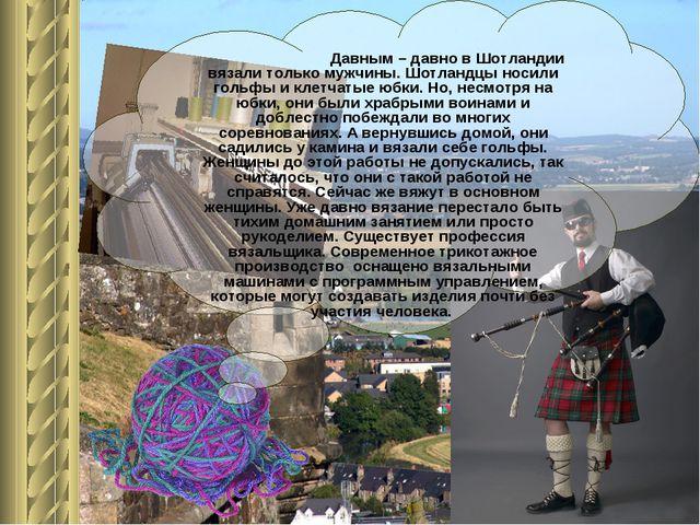 Давным – давно в Шотландии вязали только мужчины. Шотландцы носили гольфы и...