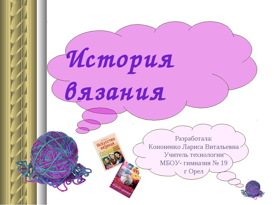 История вязания Разработала: Кононенко Лариса Витальевна Учитель технологии М...