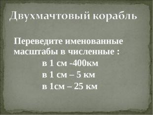 Переведите именованные масштабы в численные : в 1 см -400км в 1 см – 5 км в