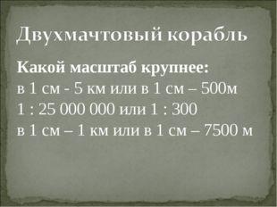Какой масштаб крупнее: в 1 см - 5 км или в 1 см – 500м 1 : 25 000 000 или 1 :