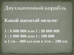 Какой масштаб мельче: 1 : 8 000 000 или 1 : 80 000 000 1 : 1 000 000 или 1 :