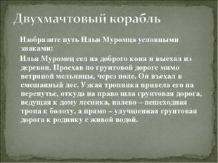 Изобразите путь Ильи Муромца условными знаками: Илья Муромец сел на доброго