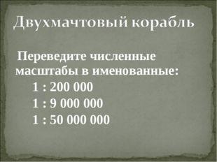 Переведите численные масштабы в именованные: 1 : 200 000 1 : 9 000 000 1 : 5