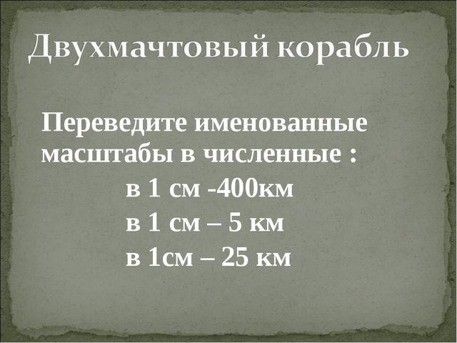 Переведите именованные масштабы в численные : в 1 см -400км в 1 см – 5 км в...
