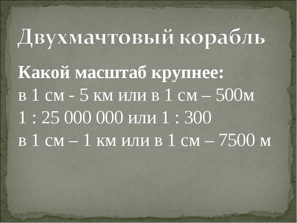 Какой масштаб крупнее: в 1 см - 5 км или в 1 см – 500м 1 : 25 000 000 или 1 :...