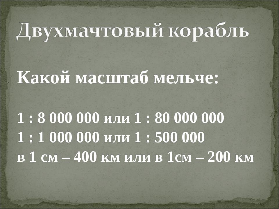 Какой масштаб мельче: 1 : 8 000 000 или 1 : 80 000 000 1 : 1 000 000 или 1 :...