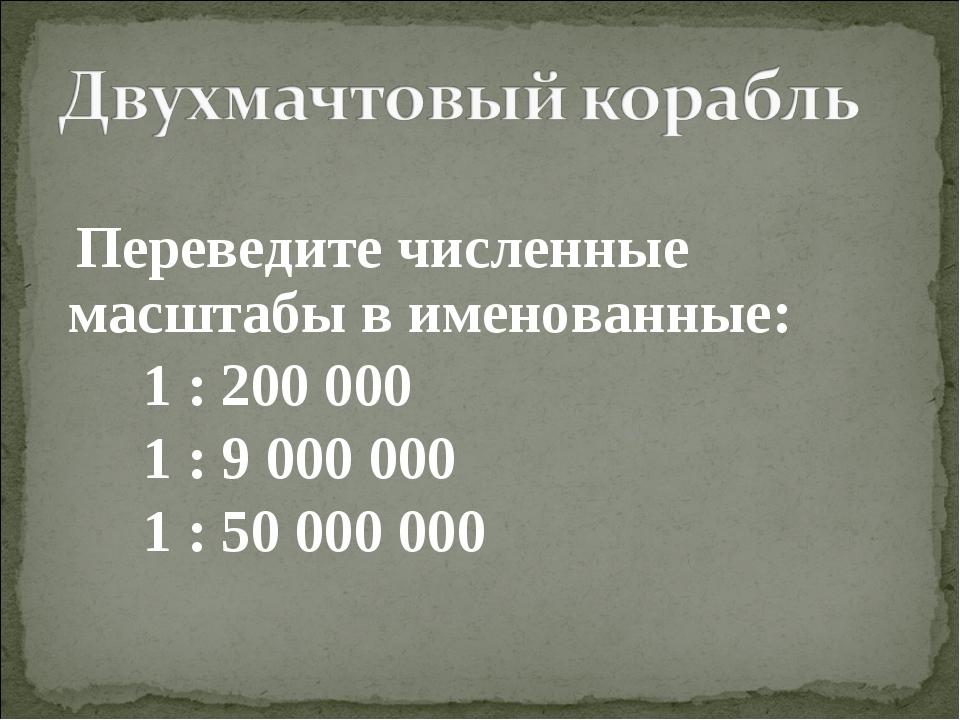 Переведите численные масштабы в именованные: 1 : 200 000 1 : 9 000 000 1 : 5...