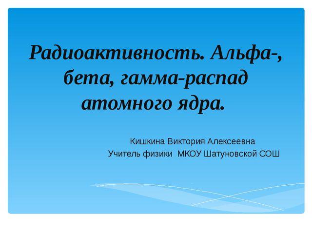 Кишкина Виктория Алексеевна Учитель физики МКОУ Шатуновской СОШ Радиоактивнос...