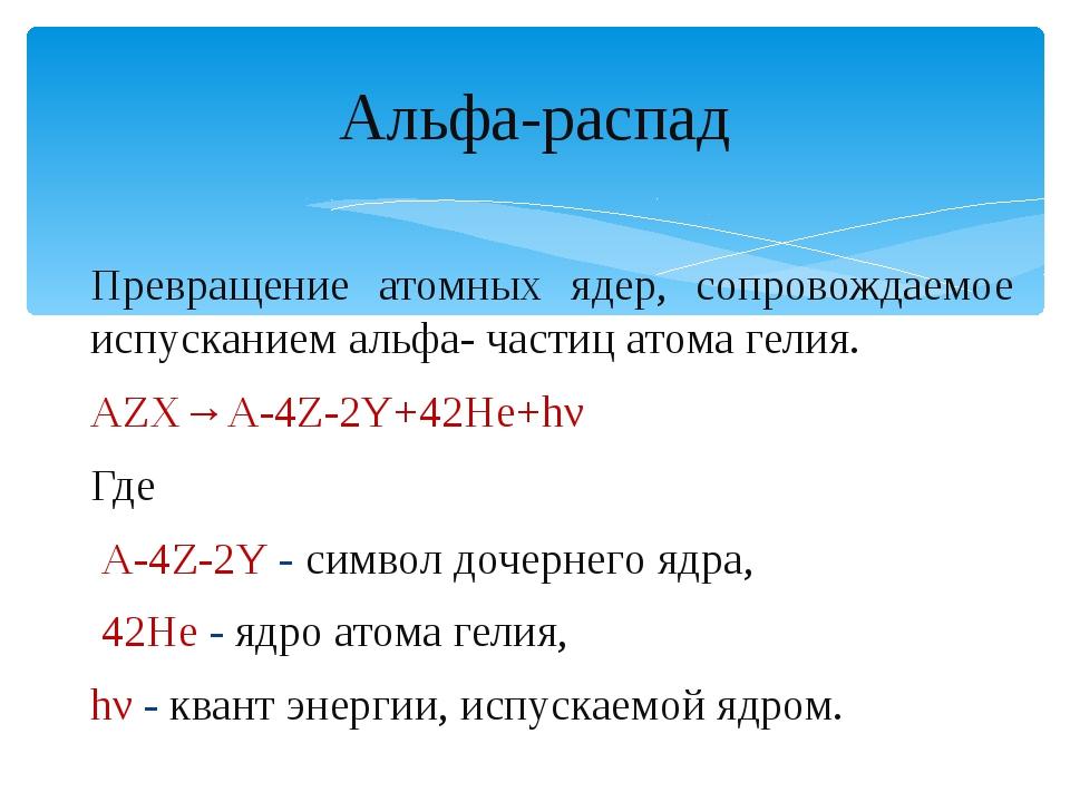 Альфа-распад Превращение атомных ядер, сопровождаемое испусканием альфа- част...