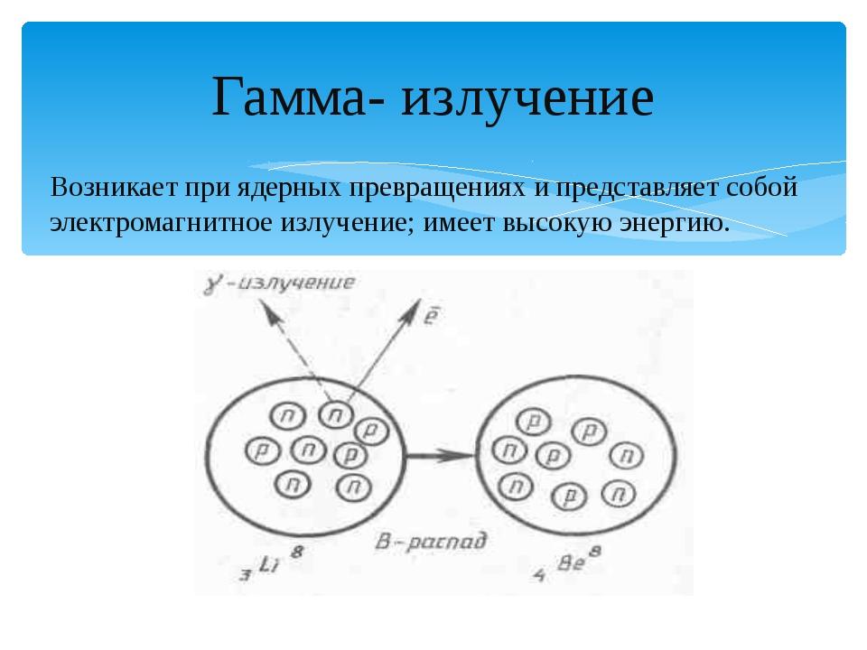 Гамма- излучение Возникает при ядерных превращениях и представляет собой элек...