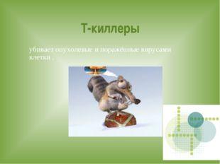 Т-киллеры убивает опухолевые и поражённые вирусами клетки .