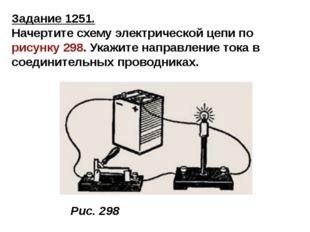 Задание 1251. Начертите схему электрической цепи порисунку 298. Укажите напр
