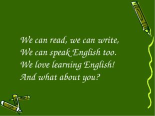 We can read, we can write, We can speak English too. We love learning English