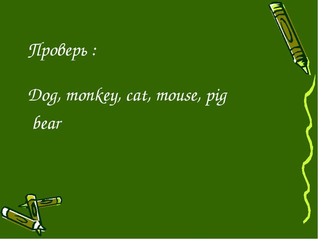 Проверь : Dog, monkey, cat, mouse, pig bear