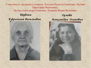 С нею вместе трудились и подруги: Хохлова Пелагея Семёновна, Шубина Ефросинья