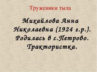 Труженики тыла Михайлова Анна Николаевна (1924 г.р.). Родилась в с.Петрово. Т
