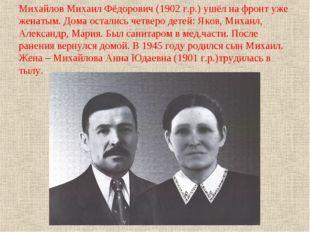 Михайлов Михаил Фёдорович (1902 г.р.) ушёл на фронт уже женатым. Дома осталис
