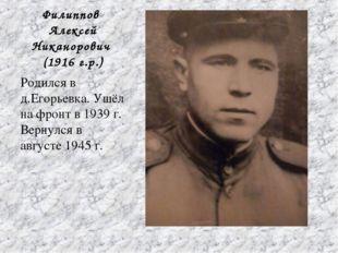 Филиппов Алексей Никанорович (1916 г.р.) Родился в д.Егорьевка. Ушёл на фрон