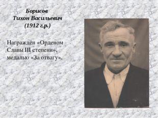 Награждён «Орденом Славы III степени», медалью «За отвагу». Борисов Тихон Вас