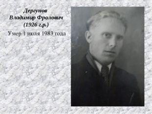 Умер 1 июля 1983 года Дергунов Владимир Фролович (1926 г.р.)