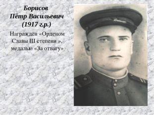 Награждён «Орденом Славы III степени », медалью «За отвагу» Борисов Пётр Васи