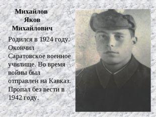 Михайлов Яков Михайлович Родился в 1924 году. Окончил Саратовское военное уч