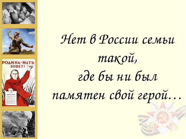 Нет в России семьи такой, где бы ни был памятен свой герой…