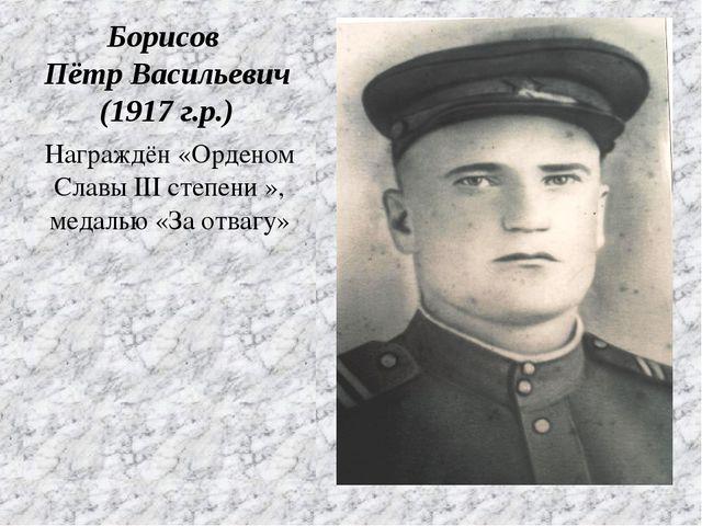 Награждён «Орденом Славы III степени », медалью «За отвагу» Борисов Пётр Васи...