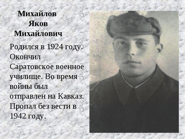 Михайлов Яков Михайлович Родился в 1924 году. Окончил Саратовское военное уч...