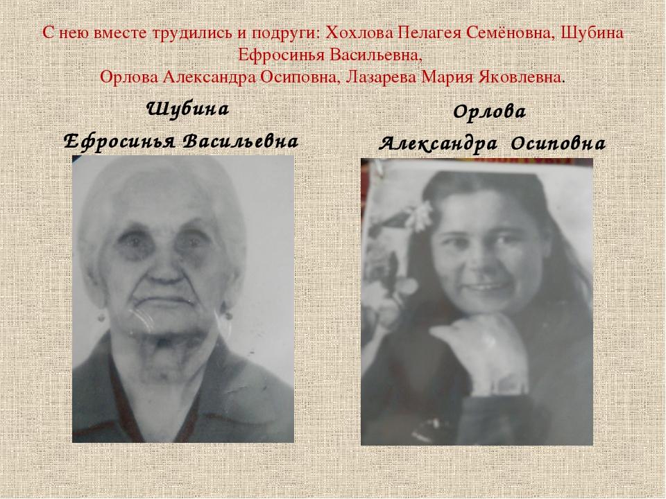 С нею вместе трудились и подруги: Хохлова Пелагея Семёновна, Шубина Ефросинья...