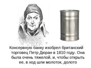 Консервную банку изобрел британский торговец Петр Дюран в 1810 году. Она была