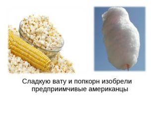 Сладкую вату и попкорн изобрели предприимчивые американцы