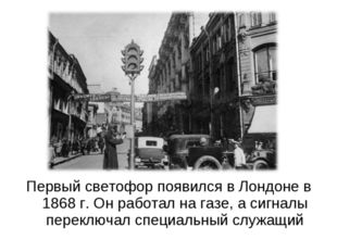 Первый светофор появился в Лондоне в 1868 г. Он работал на газе, а сигналы пе