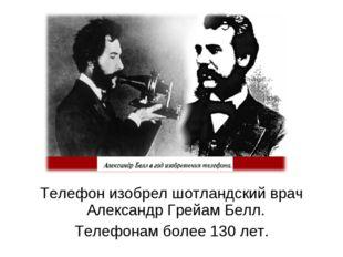 Телефон изобрел шотландский врач Александр Грейам Белл. Телефонам более 130 л