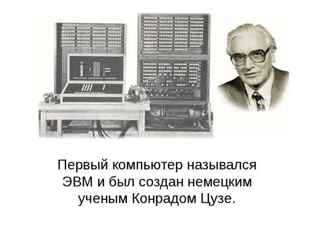 Первый компьютер назывался ЭВМ и был создан немецким ученым Конрадом Цузе.