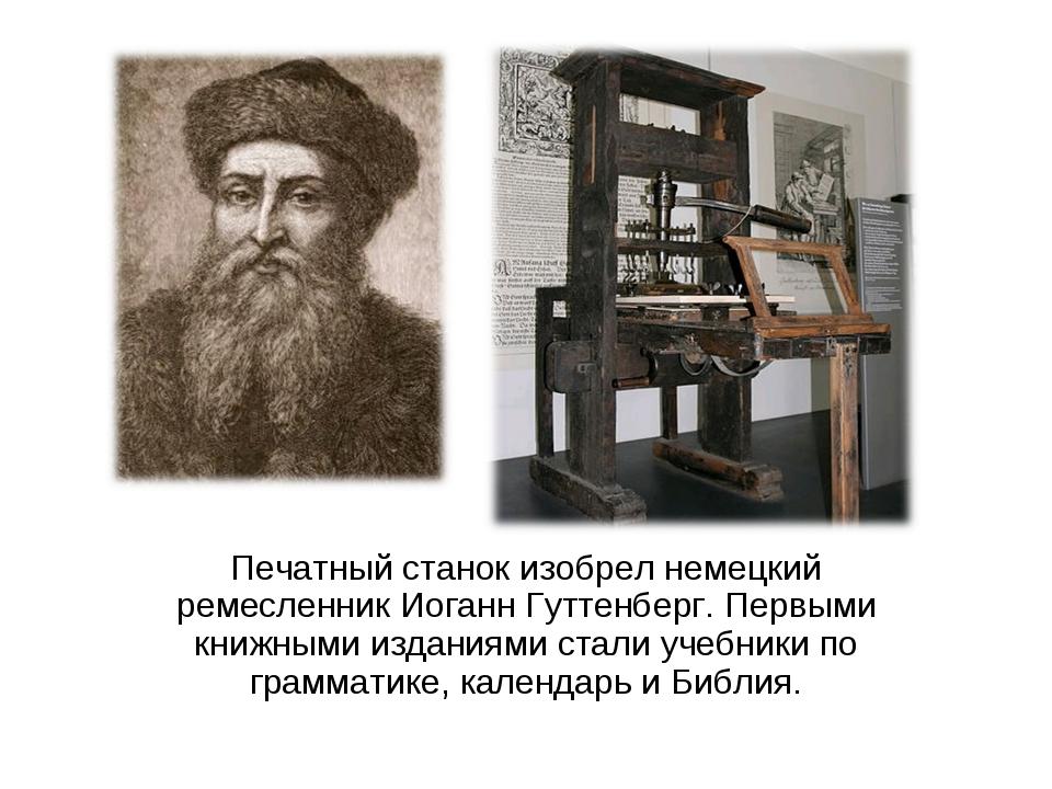 Печатный станок изобрел немецкий ремесленник Иоганн Гуттенберг. Первыми книжн...