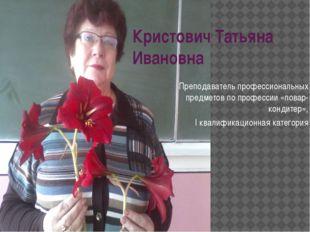 Кристович Татьяна Ивановна Преподаватель профессиональных предметов по профес