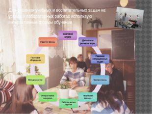 Для решения учебных и воспитательных задач на уроках и лабораторных работах и