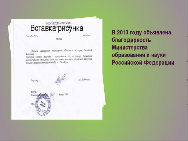 В 2013 году объявлена благодарность Министерства образования и науки Российск...