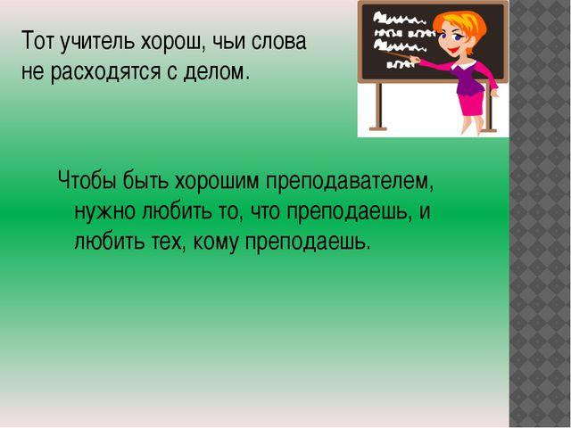 Тот учитель хорош, чьи слова не расходятся с делом. Чтобы быть хорошим препод...