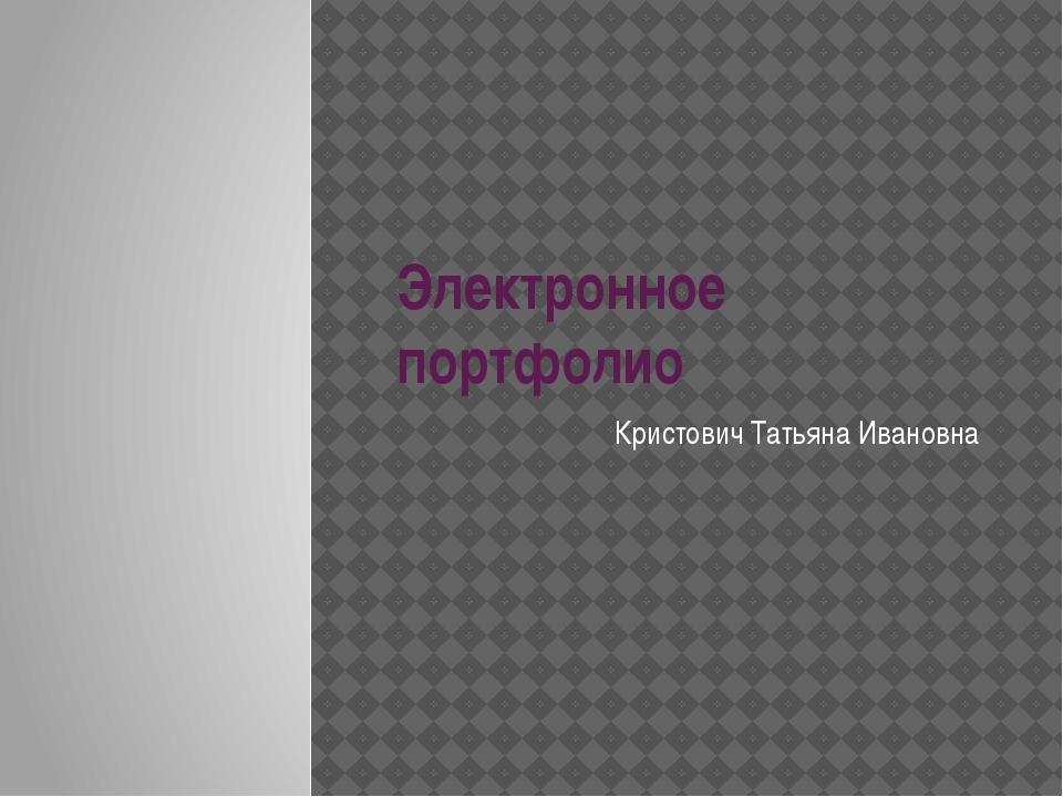 Электронное портфолио Кристович Татьяна Ивановна
