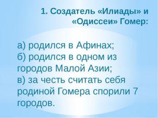 1. Создатель «Илиады» и «Одиссеи» Гомер: а) родился в Афинах; б) родился в од