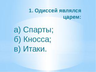 а) Спарты; б) Кносса; в) Итаки. 1. Одиссей являлся царем: