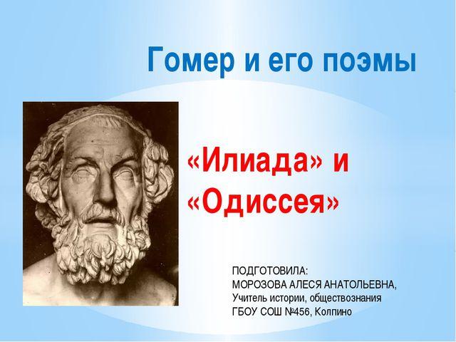 «Илиада» и «Одиссея» Гомер и его поэмы ПОДГОТОВИЛА: МОРОЗОВА АЛЕСЯ АНАТОЛЬЕВН...