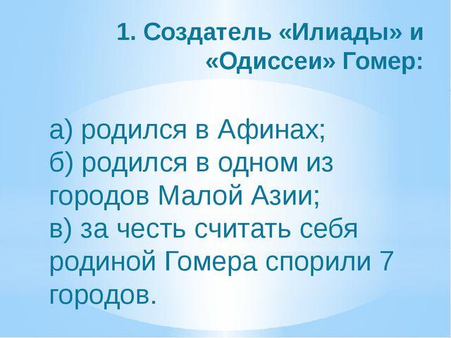1. Создатель «Илиады» и «Одиссеи» Гомер: а) родился в Афинах; б) родился в од...