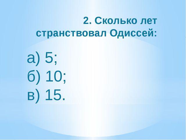 а) 5; б) 10; в) 15. 2. Сколько лет странствовал Одиссей: