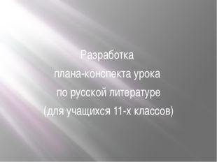 Разработка плана-конспекта урока по русской литературе (для учащихся 11-х кл